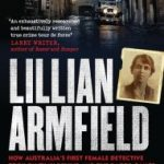 Read the review of Lillian Armfield: How Australia's First Female Detective Took on Tilly Devine and the Razor Gangs and Changed the Face of the Force